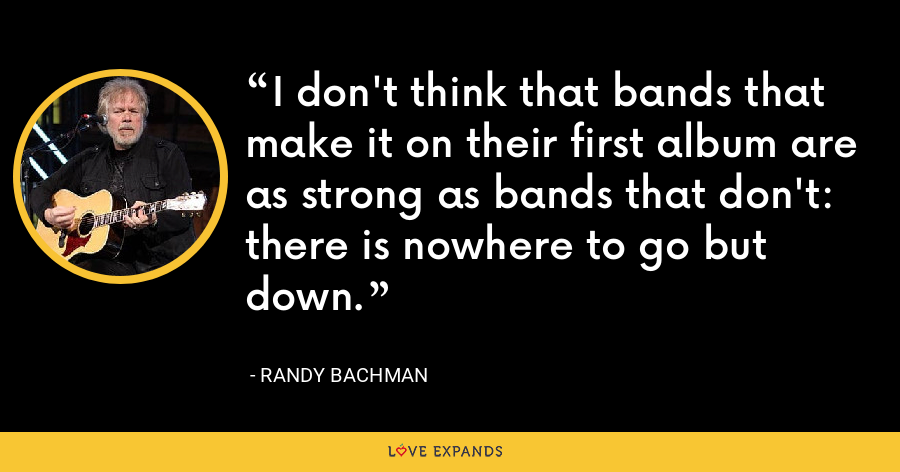 I don't think that bands that make it on their first album are as strong as bands that don't: there is nowhere to go but down. - Randy Bachman