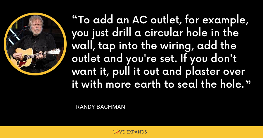 To add an AC outlet, for example, you just drill a circular hole in the wall, tap into the wiring, add the outlet and you're set. If you don't want it, pull it out and plaster over it with more earth to seal the hole. - Randy Bachman