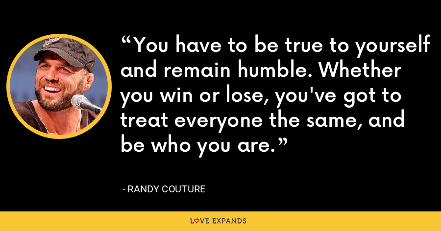 You have to be true to yourself and remain humble. Whether you win or lose, you've got to treat everyone the same, and be who you are. - Randy Couture