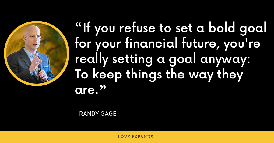 If you refuse to set a bold goal for your financial future, you're really setting a goal anyway: To keep things the way they are. - Randy Gage