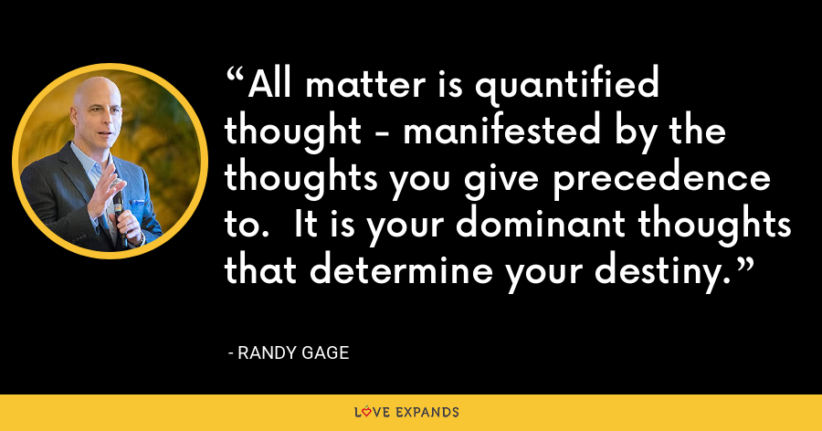 All matter is quantified thought - manifested by the thoughts you give precedence to.  It is your dominant thoughts that determine your destiny. - Randy Gage