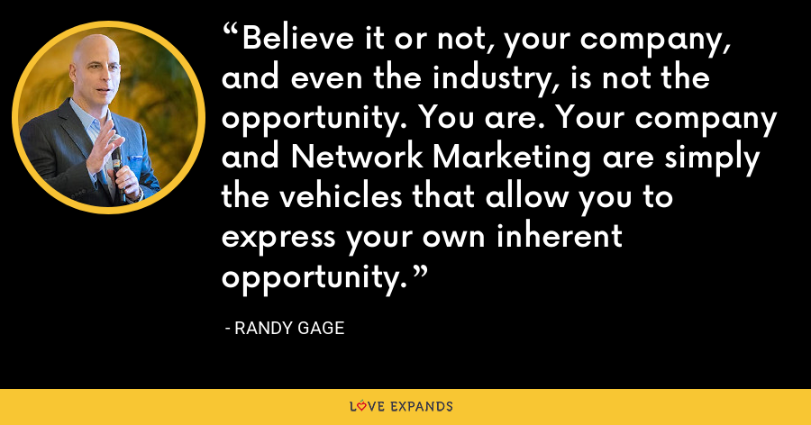 Believe it or not, your company, and even the industry, is not the opportunity. You are. Your company and Network Marketing are simply the vehicles that allow you to express your own inherent opportunity. - Randy Gage