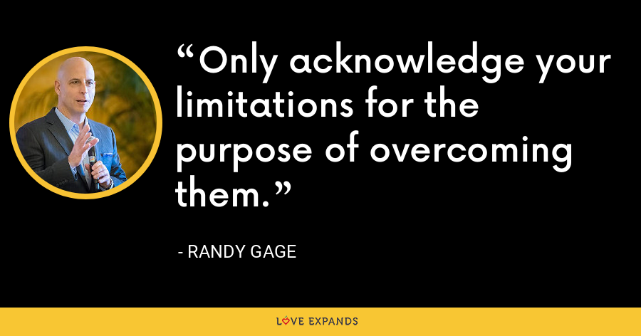 Only acknowledge your limitations for the purpose of overcoming them. - Randy Gage