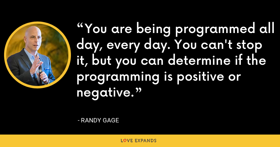 You are being programmed all day, every day. You can't stop it, but you can determine if the programming is positive or negative. - Randy Gage