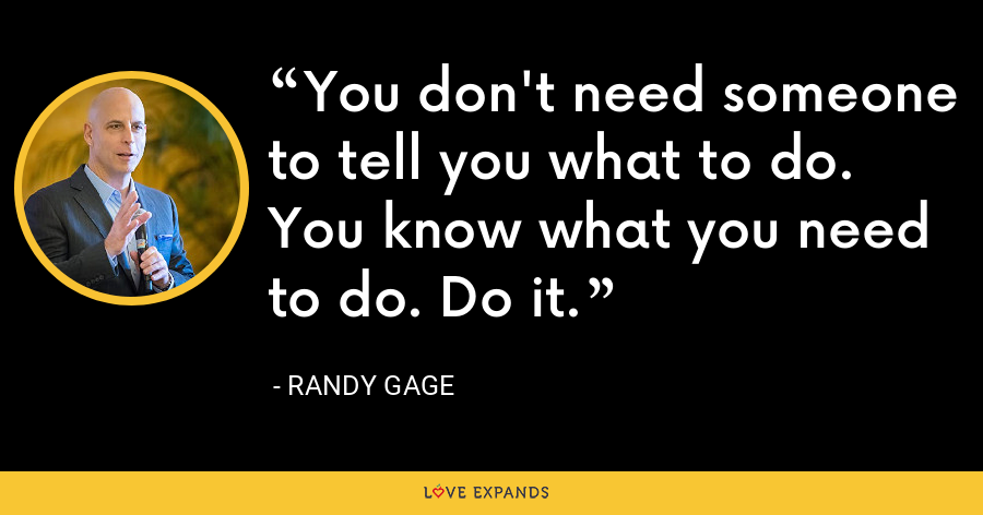 You don't need someone to tell you what to do. You know what you need to do. Do it. - Randy Gage