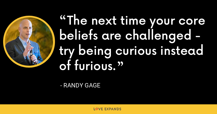 The next time your core beliefs are challenged - try being curious instead of furious. - Randy Gage