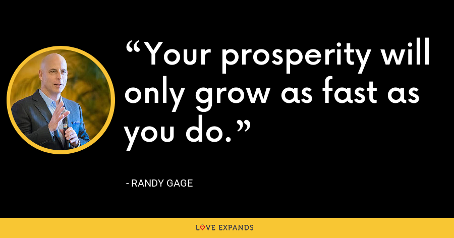 Your prosperity will only grow as fast as you do. - Randy Gage