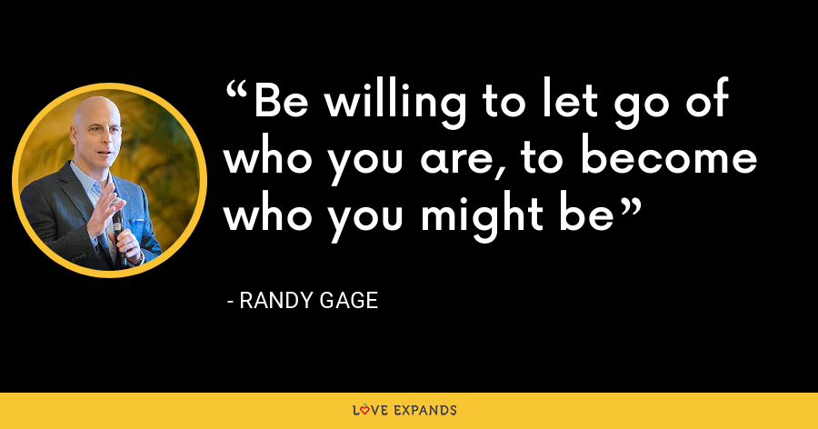 Be willing to let go of who you are, to become who you might be - Randy Gage