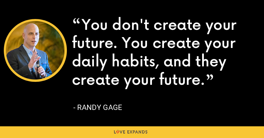 You don't create your future. You create your daily habits, and they create your future. - Randy Gage