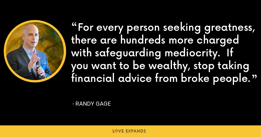 For every person seeking greatness, there are hundreds more charged with safeguarding mediocrity.  If you want to be wealthy, stop taking financial advice from broke people. - Randy Gage