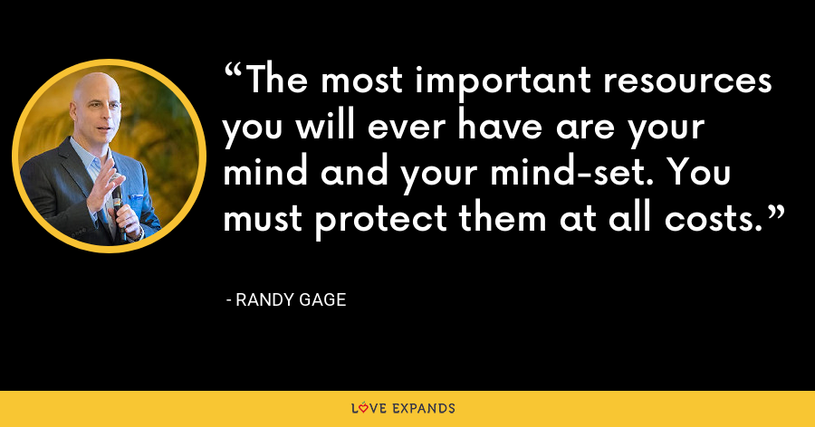 The most important resources you will ever have are your mind and your mind-set. You must protect them at all costs. - Randy Gage