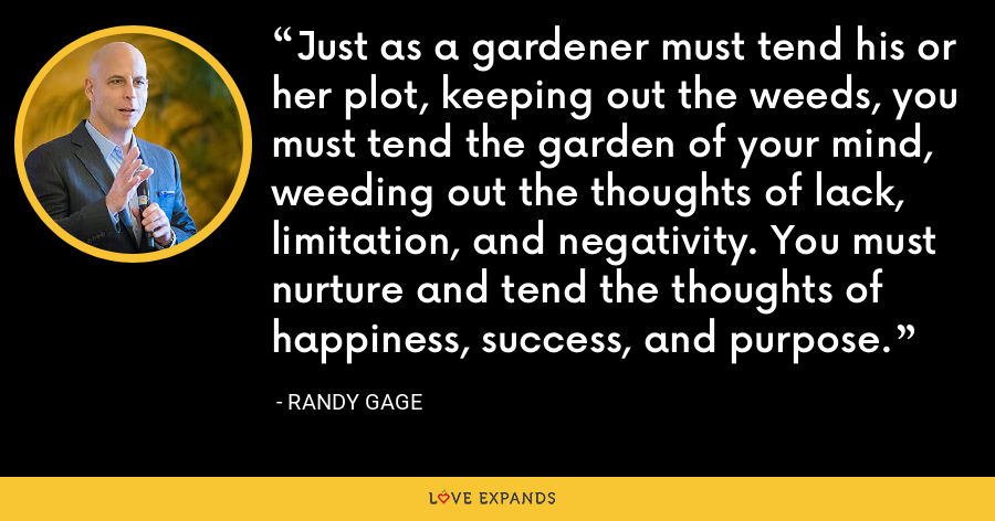 Just as a gardener must tend his or her plot, keeping out the weeds, you must tend the garden of your mind, weeding out the thoughts of lack, limitation, and negativity. You must nurture and tend the thoughts of happiness, success, and purpose. - Randy Gage