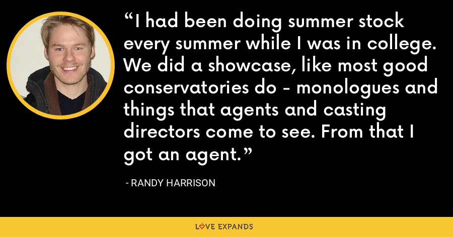 I had been doing summer stock every summer while I was in college. We did a showcase, like most good conservatories do - monologues and things that agents and casting directors come to see. From that I got an agent. - Randy Harrison