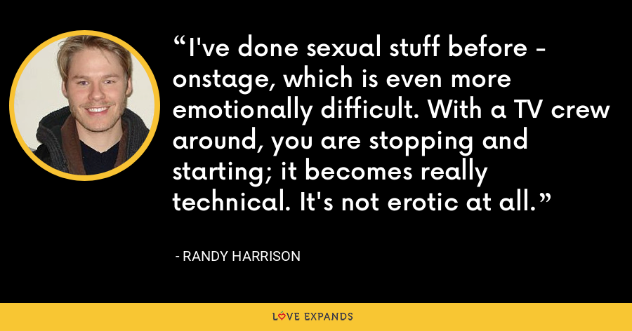 I've done sexual stuff before - onstage, which is even more emotionally difficult. With a TV crew around, you are stopping and starting; it becomes really technical. It's not erotic at all. - Randy Harrison