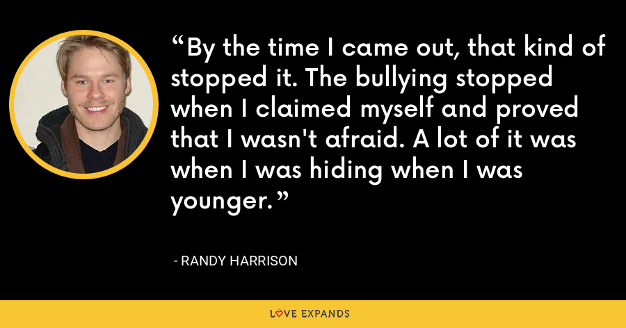 By the time I came out, that kind of stopped it. The bullying stopped when I claimed myself and proved that I wasn't afraid. A lot of it was when I was hiding when I was younger. - Randy Harrison