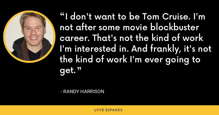 I don't want to be Tom Cruise. I'm not after some movie blockbuster career. That's not the kind of work I'm interested in. And frankly, it's not the kind of work I'm ever going to get. - Randy Harrison