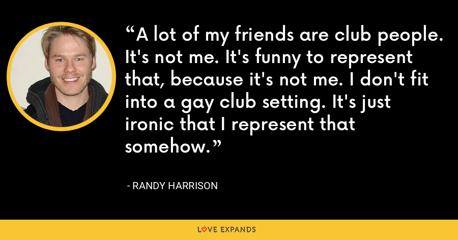 A lot of my friends are club people. It's not me. It's funny to represent that, because it's not me. I don't fit into a gay club setting. It's just ironic that I represent that somehow. - Randy Harrison
