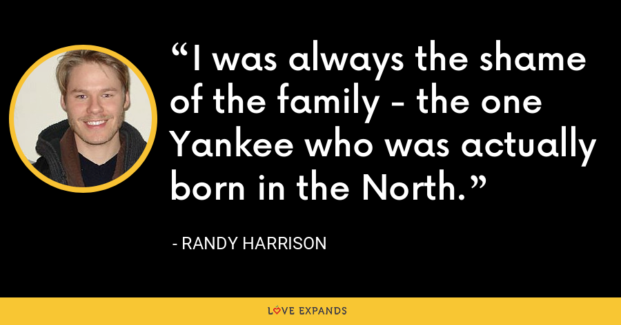 I was always the shame of the family - the one Yankee who was actually born in the North. - Randy Harrison
