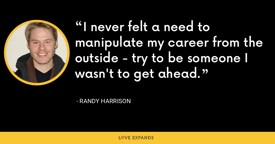 I never felt a need to manipulate my career from the outside - try to be someone I wasn't to get ahead. - Randy Harrison