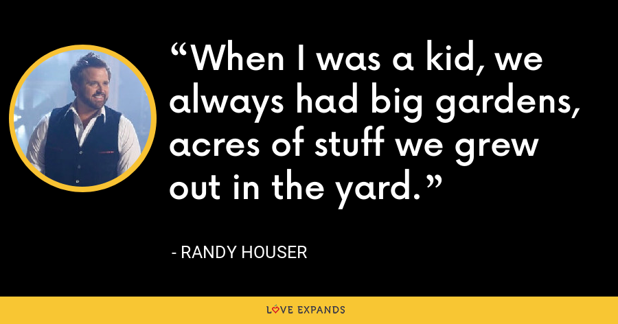 When I was a kid, we always had big gardens, acres of stuff we grew out in the yard. - Randy Houser