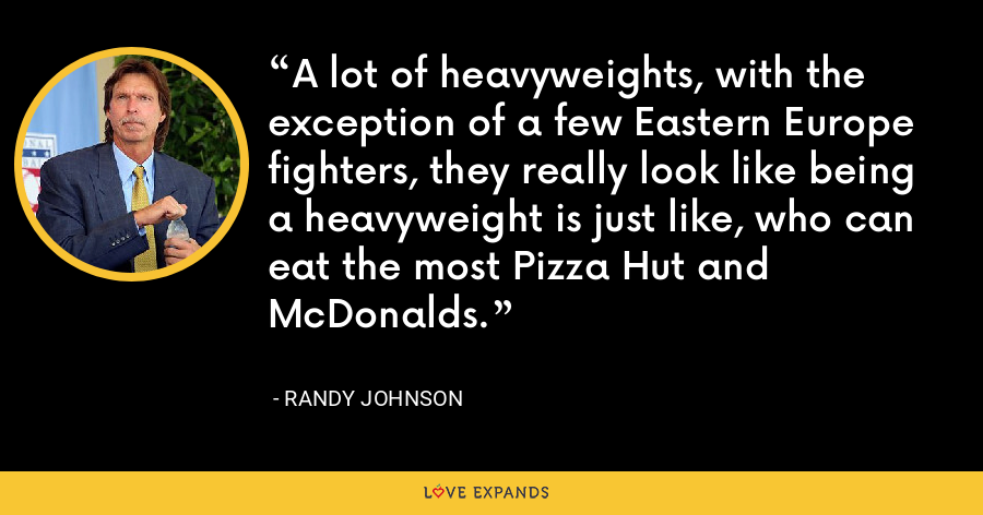 A lot of heavyweights, with the exception of a few Eastern Europe fighters, they really look like being a heavyweight is just like, who can eat the most Pizza Hut and McDonalds. - Randy Johnson