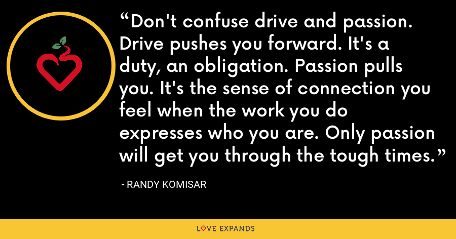 Don't confuse drive and passion. Drive pushes you forward. It's a duty, an obligation. Passion pulls you. It's the sense of connection you feel when the work you do expresses who you are. Only passion will get you through the tough times. - Randy Komisar