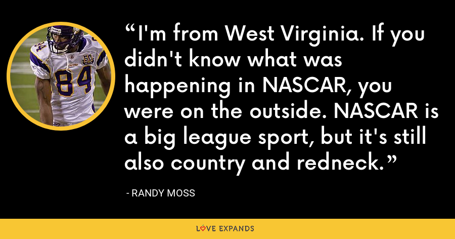 I'm from West Virginia. If you didn't know what was happening in NASCAR, you were on the outside. NASCAR is a big league sport, but it's still also country and redneck. - Randy Moss