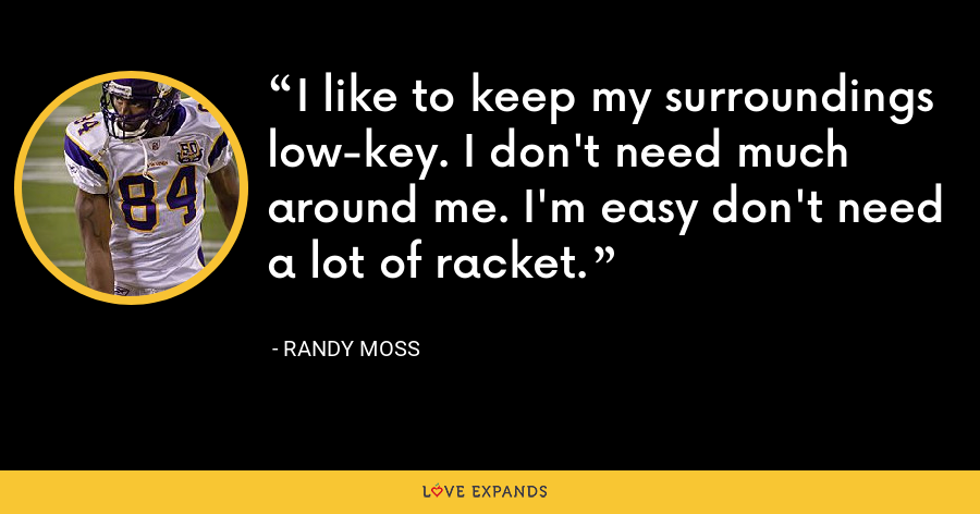 I like to keep my surroundings low-key. I don't need much around me. I'm easy don't need a lot of racket. - Randy Moss