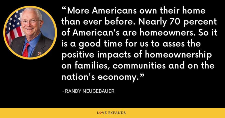 More Americans own their home than ever before. Nearly 70 percent of American's are homeowners. So it is a good time for us to asses the positive impacts of homeownership on families, communities and on the nation's economy. - Randy Neugebauer