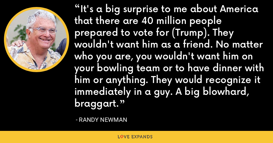 It's a big surprise to me about America that there are 40 million people prepared to vote for (Trump). They wouldn't want him as a friend. No matter who you are, you wouldn't want him on your bowling team or to have dinner with him or anything. They would recognize it immediately in a guy. A big blowhard, braggart. - Randy Newman