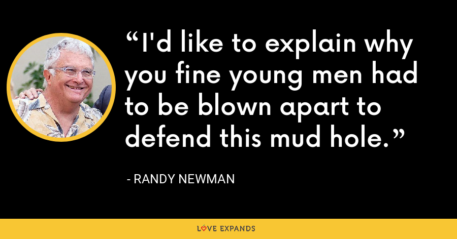 I'd like to explain why you fine young men had to be blown apart to defend this mud hole. - Randy Newman