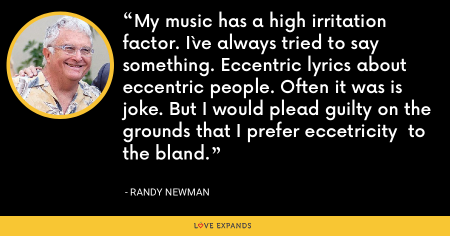My music has a high irritation factor. I`ve always tried to say something. Eccentric lyrics about eccentric people. Often it was is joke. But I would plead guilty on the grounds that I prefer eccetricity  to the bland. - Randy Newman