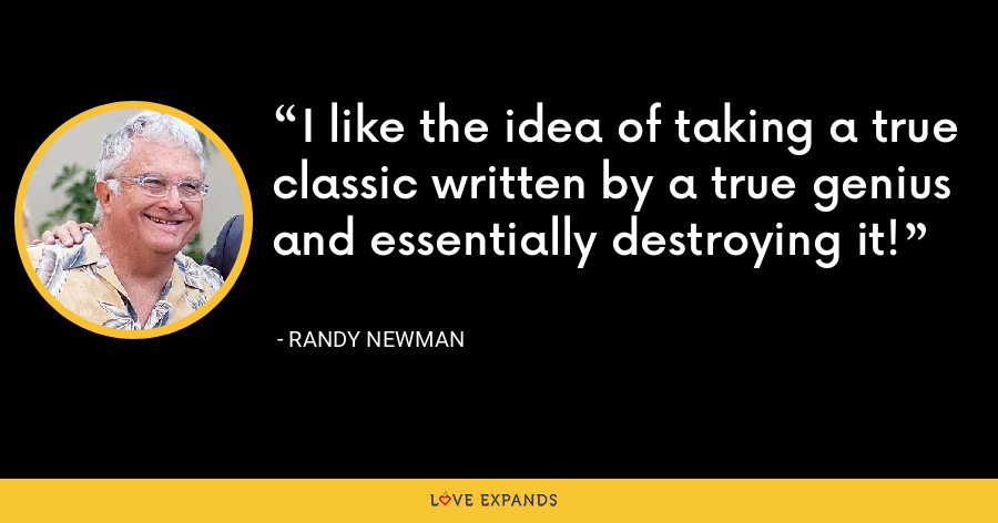 I like the idea of taking a true classic written by a true genius and essentially destroying it! - Randy Newman