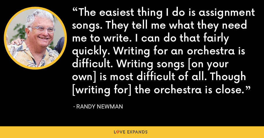 The easiest thing I do is assignment songs. They tell me what they need me to write. I can do that fairly quickly. Writing for an orchestra is difficult. Writing songs [on your own] is most difficult of all. Though [writing for] the orchestra is close. - Randy Newman