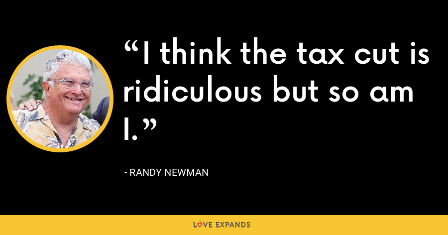 I think the tax cut is ridiculous but so am I. - Randy Newman