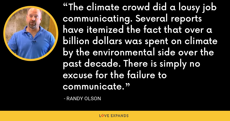 The climate crowd did a lousy job communicating. Several reports have itemized the fact that over a billion dollars was spent on climate by the environmental side over the past decade. There is simply no excuse for the failure to communicate. - Randy Olson