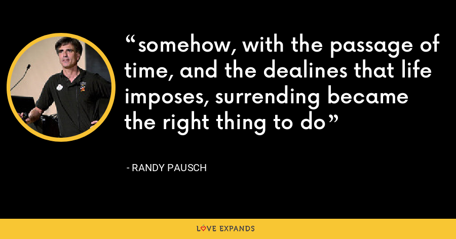 somehow, with the passage of time, and the dealines that life imposes, surrending became the right thing to do - Randy Pausch