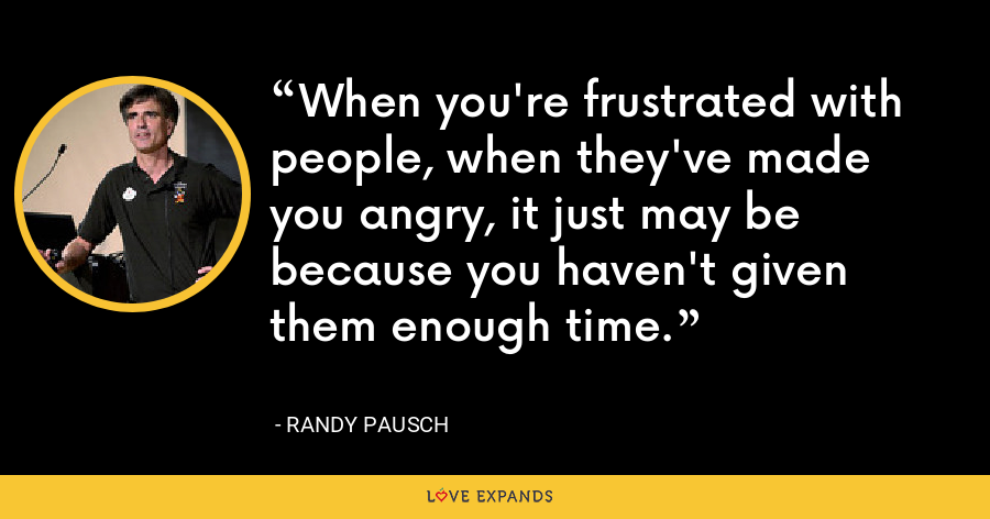 When you're frustrated with people, when they've made you angry, it just may be because you haven't given them enough time. - Randy Pausch