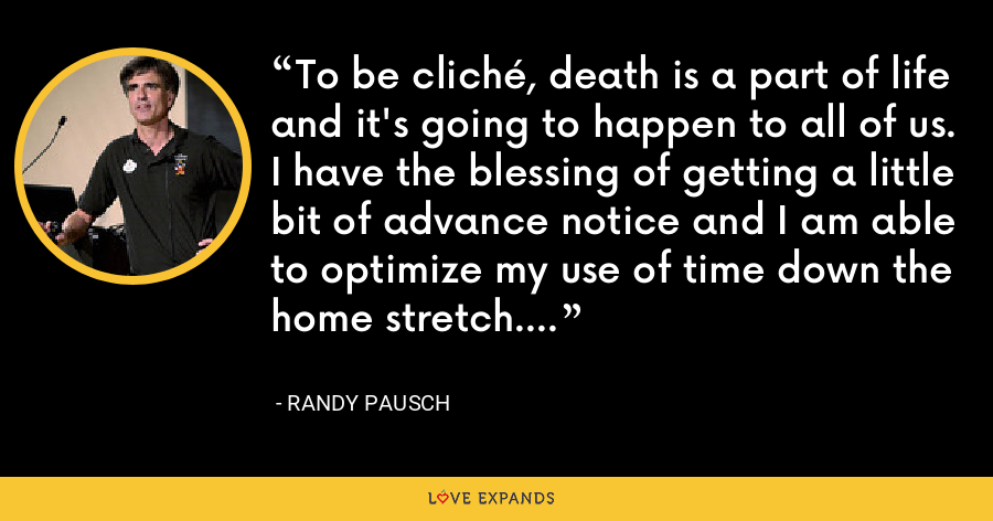 To be cliché, death is a part of life and it's going to happen to all of us. I have the blessing of getting a little bit of advance notice and I am able to optimize my use of time down the home stretch. - Randy Pausch