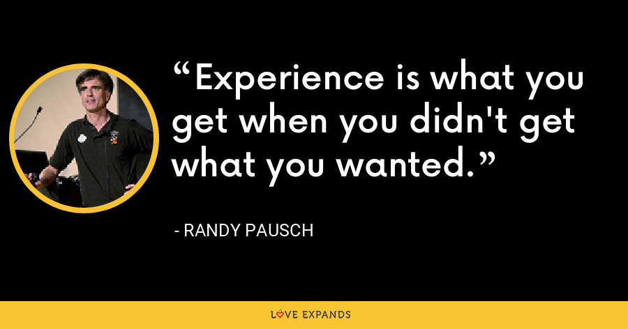 Experience is what you get when you didn't get what you wanted. - Randy Pausch