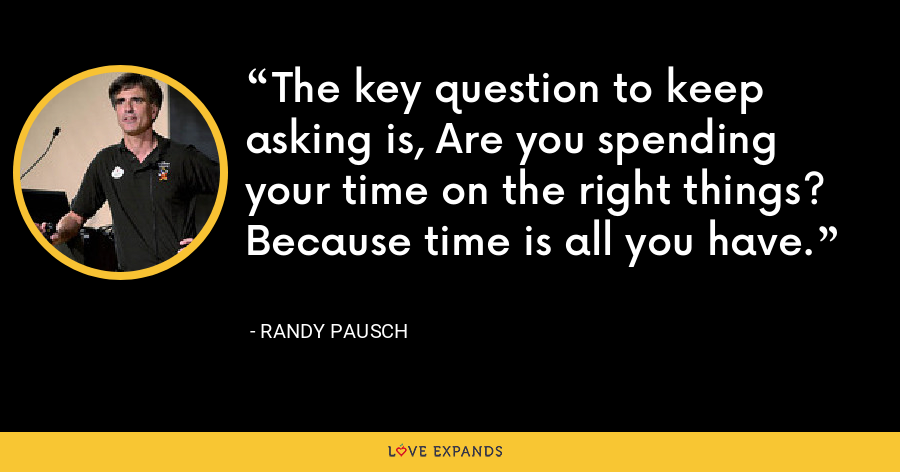 The key question to keep asking is, Are you spending your time on the right things? Because time is all you have. - Randy Pausch