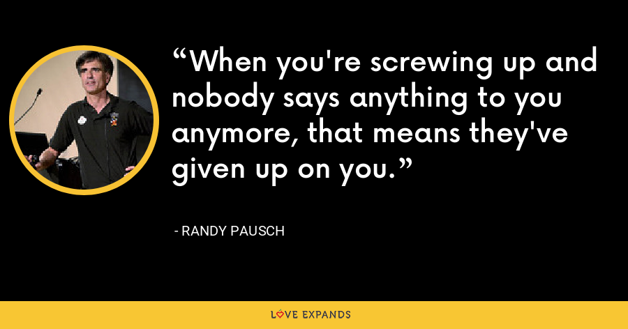 When you're screwing up and nobody says anything to you anymore, that means they've given up on you. - Randy Pausch