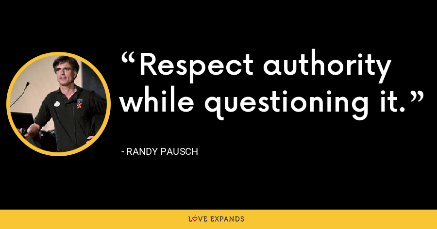 Respect authority while questioning it. - Randy Pausch