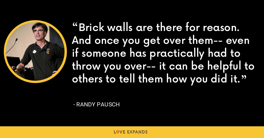 Brick walls are there for reason. And once you get over them-- even if someone has practically had to throw you over-- it can be helpful to others to tell them how you did it. - Randy Pausch