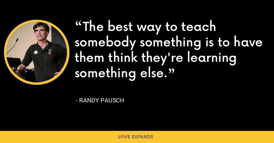 The best way to teach somebody something is to have them think they're learning something else. - Randy Pausch