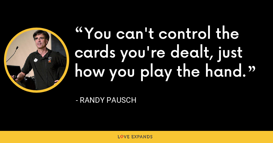 You can't control the cards you're dealt, just how you play the hand. - Randy Pausch