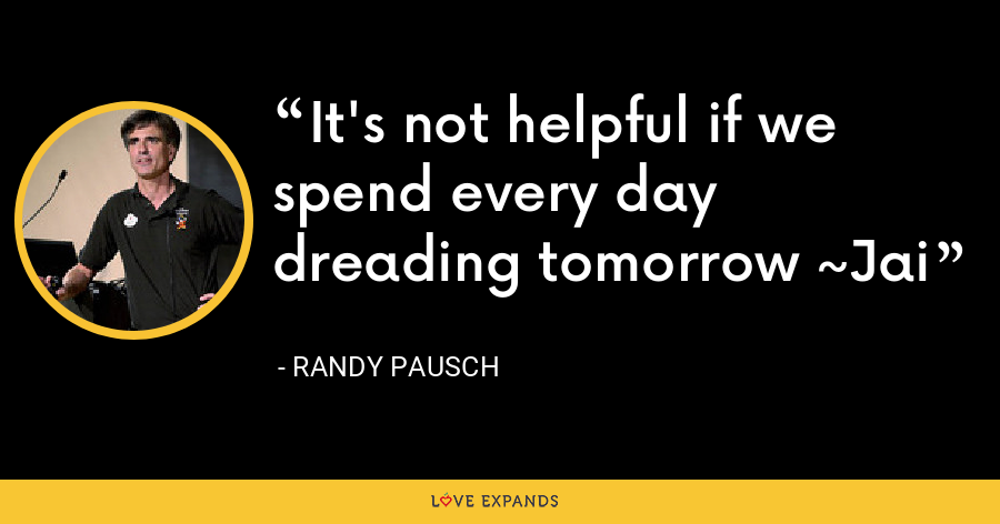 It's not helpful if we spend every day dreading tomorrow ~Jai - Randy Pausch