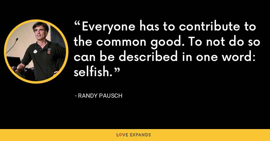 Everyone has to contribute to the common good. To not do so can be described in one word: selfish. - Randy Pausch