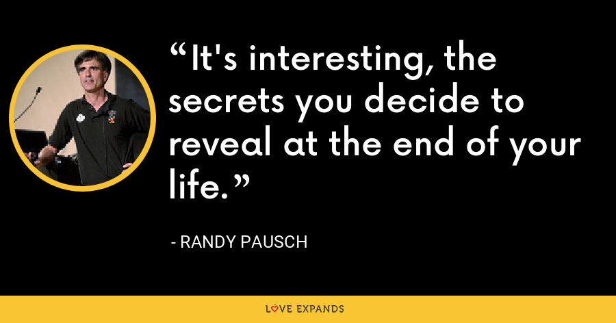 It's interesting, the secrets you decide to reveal at the end of your life. - Randy Pausch