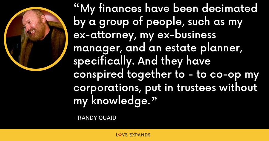 My finances have been decimated by a group of people, such as my ex-attorney, my ex-business manager, and an estate planner, specifically. And they have conspired together to - to co-op my corporations, put in trustees without my knowledge. - Randy Quaid